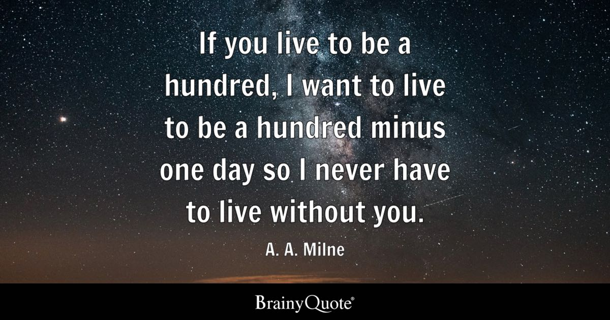 If you live to be a hundred, I want to live to be a hundred minus one day so I never have to live without you. - A. A. Milne