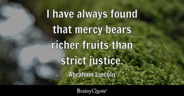 I have always found that mercy bears richer fruits than strict justice. - Abraham Lincoln