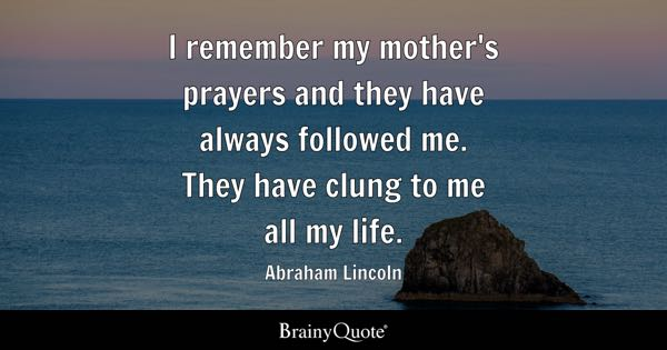 I remember my mother's prayers and they have always followed me. They have clung to me all my life. - Abraham Lincoln