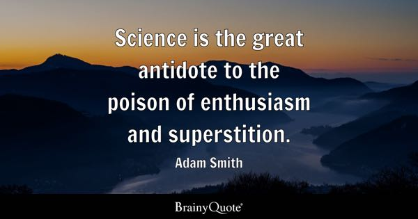 Science is the great antidote to the poison of enthusiasm and superstition. - Adam Smith