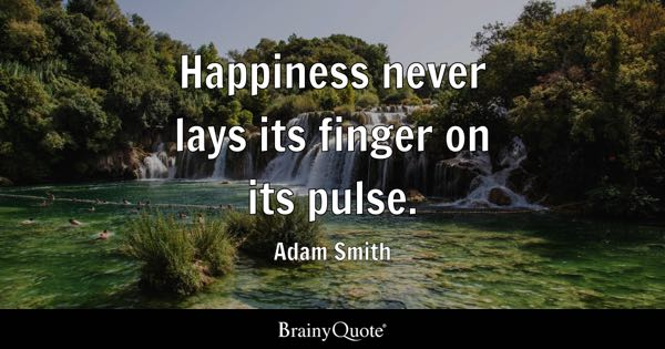 Happiness never lays its finger on its pulse. - Adam Smith