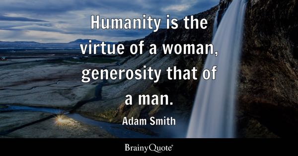 Humanity is the virtue of a woman, generosity that of a man. - Adam Smith
