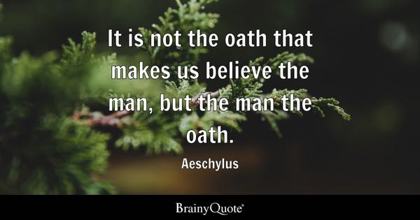 It is not the oath that makes us believe the man, but the man the oath. - Aeschylus
