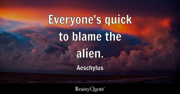 Everyone's quick to blame the alien. - Aeschylus