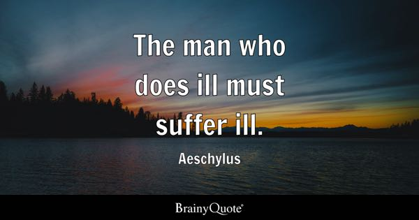 The man who does ill must suffer ill. - Aeschylus