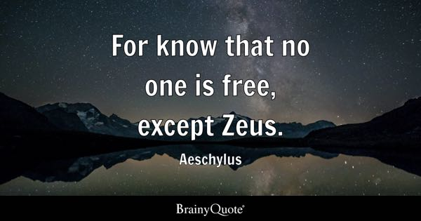 For know that no one is free, except Zeus. - Aeschylus