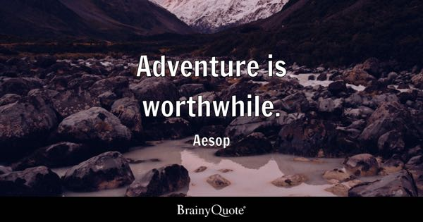 Adventure is worthwhile. - Aesop