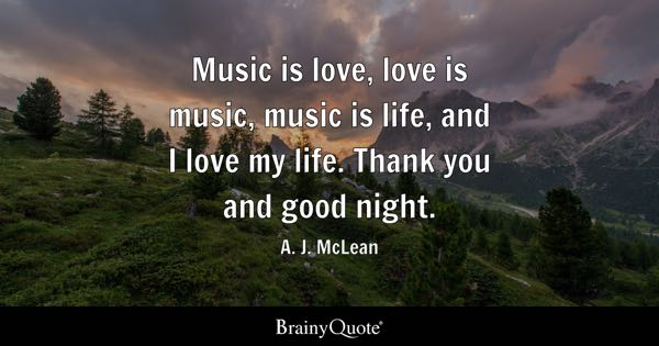 Music is love, love is music, music is life, and I love my life. Thank you and good night. - A. J. McLean