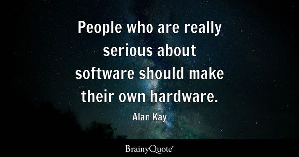People who are really serious about software should make their own hardware. - Alan Kay