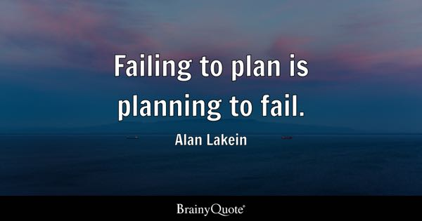 Failing to plan is planning to fail. - Alan Lakein