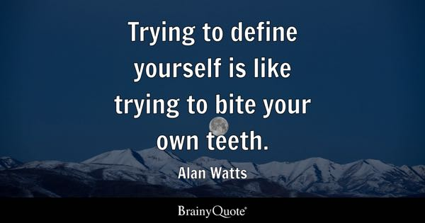 Trying to define yourself is like trying to bite your own teeth. - Alan Watts