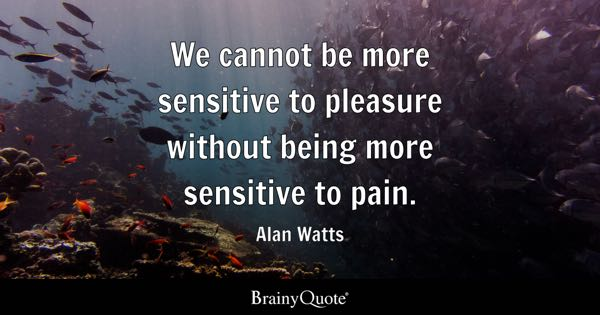 We cannot be more sensitive to pleasure without being more sensitive to pain. - Alan Watts