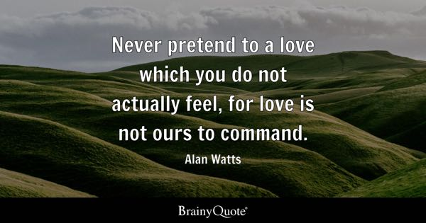 Never pretend to a love which you do not actually feel, for love is not ours to command. - Alan Watts