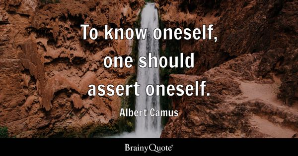 To know oneself, one should assert oneself. - Albert Camus