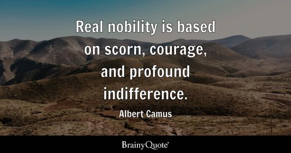 Real nobility is based on scorn, courage, and profound indifference. - Albert Camus