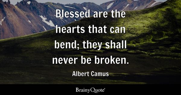Blessed are the hearts that can bend; they shall never be broken. - Albert Camus