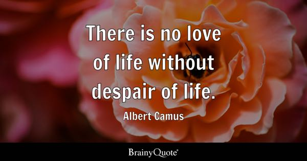 There is no love of life without despair of life. - Albert Camus