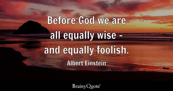 Before God we are all equally wise - and equally foolish. - Albert Einstein