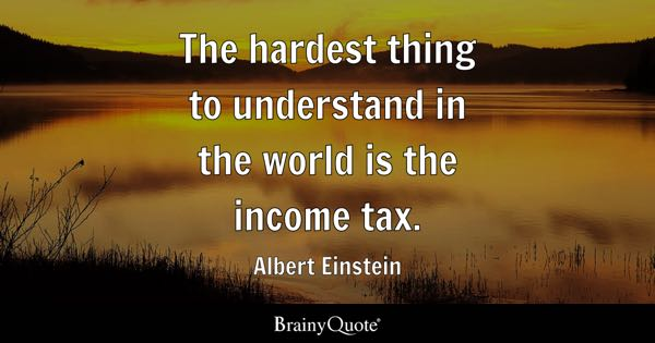 The hardest thing to understand in the world is the income tax. - Albert Einstein