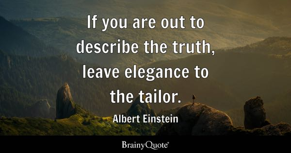 If you are out to describe the truth, leave elegance to the tailor. - Albert Einstein
