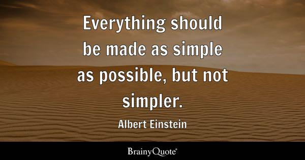 Everything should be made as simple as possible, but not simpler. - Albert Einstein