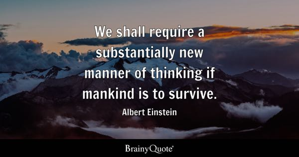 We shall require a substantially new manner of thinking if mankind is to survive. - Albert Einstein