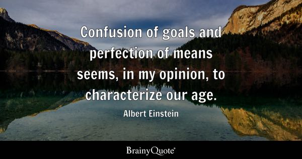Confusion of goals and perfection of means seems, in my opinion, to characterize our age. - Albert Einstein