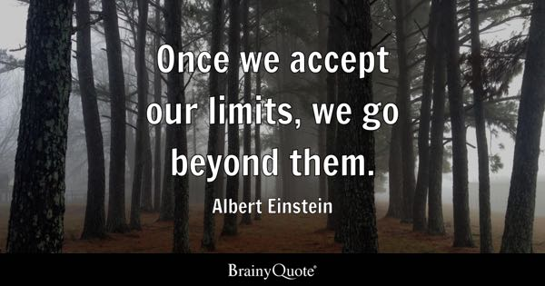 Once we accept our limits, we go beyond them. - Albert Einstein
