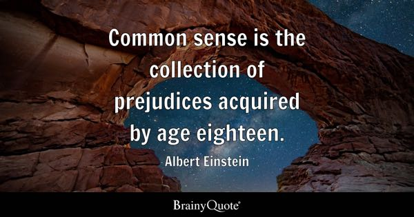 Common sense is the collection of prejudices acquired by age eighteen. - Albert Einstein