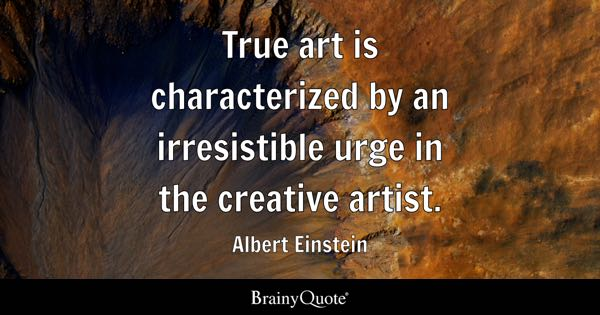 True art is characterized by an irresistible urge in the creative artist. - Albert Einstein