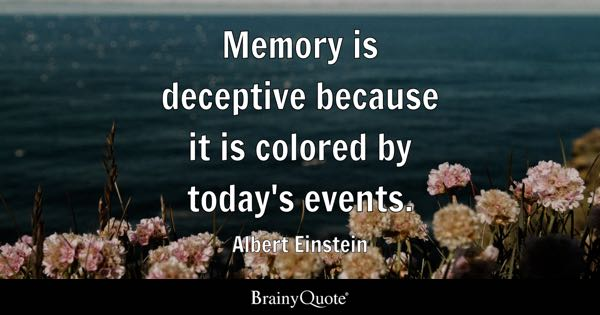 Memory is deceptive because it is colored by today's events. - Albert Einstein