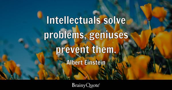 Intellectuals solve problems, geniuses prevent them. - Albert Einstein