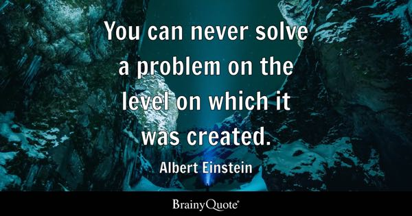 You can never solve a problem on the level on which it was created. - Albert Einstein
