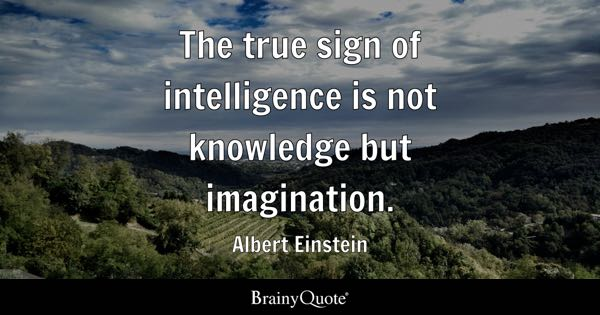 The true sign of intelligence is not knowledge but imagination. - Albert Einstein