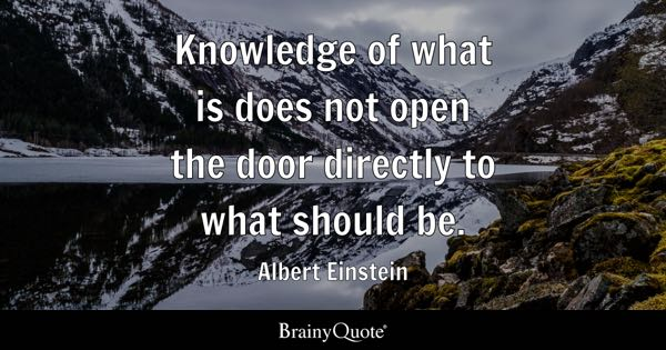 Knowledge of what is does not open the door directly to what should be. - Albert Einstein