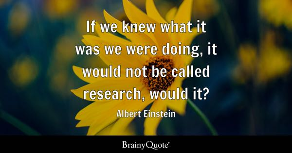 If we knew what it was we were doing, it would not be called research, would it? - Albert Einstein