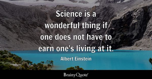 Science is a wonderful thing if one does not have to earn one's living at it. - Albert Einstein