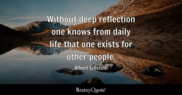 Without deep reflection one knows from daily life that one exists for other people. - Albert Einstein