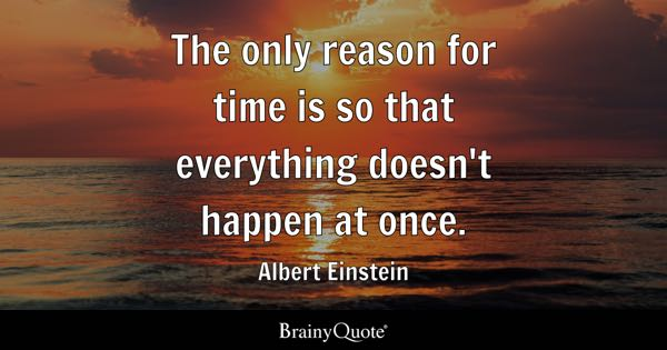 The only reason for time is so that everything doesn't happen at once. - Albert Einstein