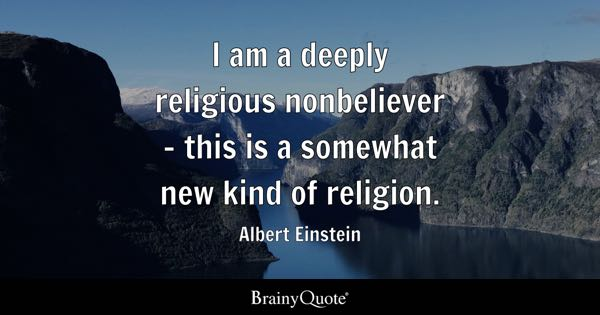 I am a deeply religious nonbeliever - this is a somewhat new kind of religion. - Albert Einstein