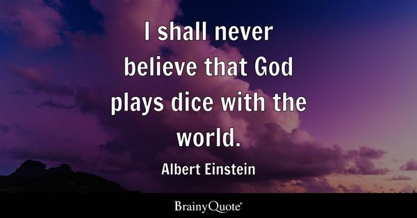I shall never believe that God plays dice with the world. - Albert Einstein
