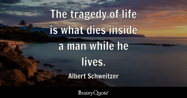 The tragedy of life is what dies inside a man while he lives. - Albert Schweitzer