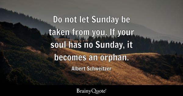 Do not let Sunday be taken from you. If your soul has no Sunday, it becomes an orphan. - Albert Schweitzer