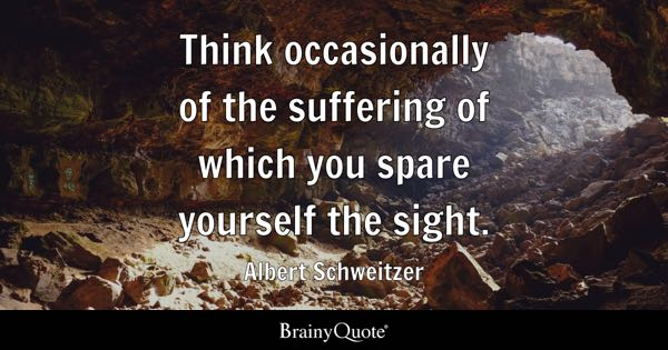 Think occasionally of the suffering of which you spare yourself the sight. - Albert Schweitzer