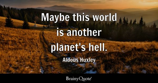 Maybe this world is another planet's hell. - Aldous Huxley