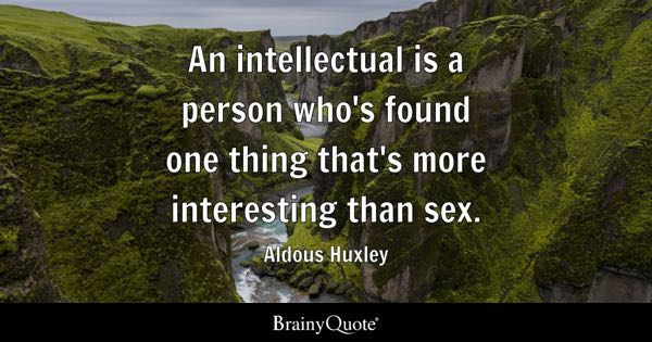 An intellectual is a person who's found one thing that's more interesting than sex. - Aldous Huxley