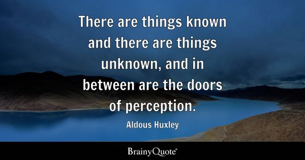 There are things known and there are things unknown, and in between are the doors of perception. - Aldous Huxley