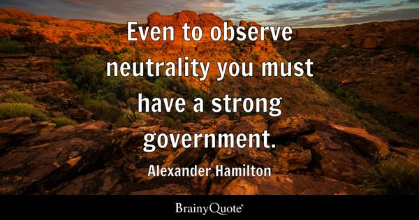 Even to observe neutrality you must have a strong government. - Alexander Hamilton