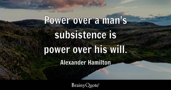 Power over a man's subsistence is power over his will. - Alexander Hamilton