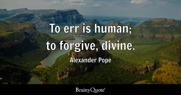 To err is human; to forgive, divine. - Alexander Pope